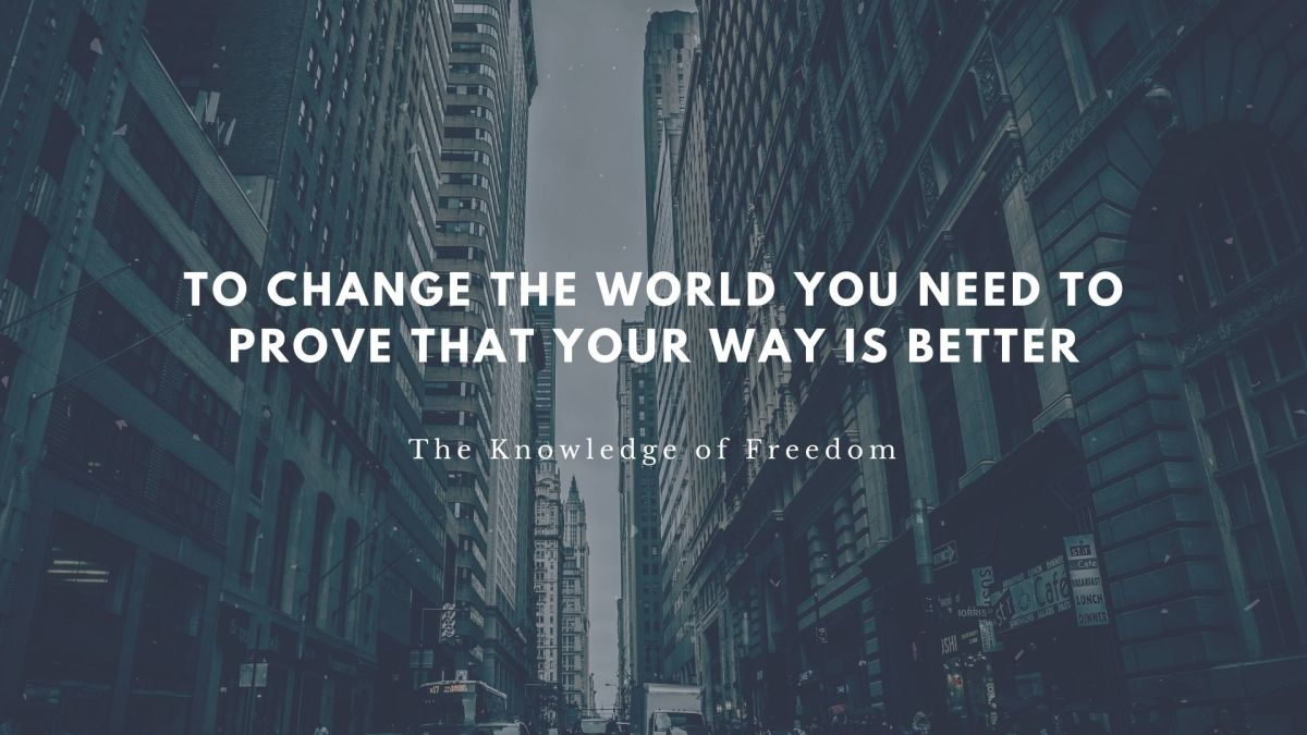 Quote that reads to change the world you need to prove that your way is better