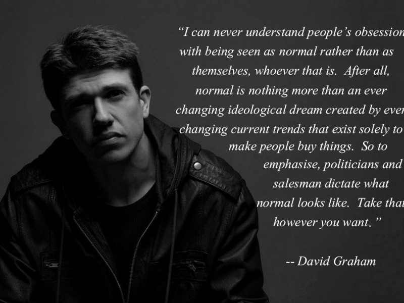 Quote by David Graham, which reads I can never understand people's obsession with being seen as normal rather than themselves, whoever that is. After all, normal is nothing more than an ever-changing ideological dream created by ever-changing current trends that exist solely to make people buy things. So to emphasise, politicians and salesmen dictate what normal looks like. Take that however you want.
