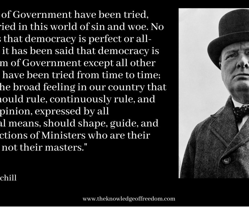 Winston Churchill quote which reads Many forms of Government have been tried, and will be tried in this world of sin and woe. No one pretends that democracy is perfect or all-wise. Indeed, it has been said that democracy is the worst form of Government except all other forms of that have been tried from time to time; but there is the broad feeling in our country that the people should rule, continuously rule, and that public opinion, expressed by all constitutional means, should shape, guide, and control the actions of Ministers who are their servants and not their masters.