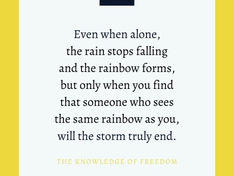 Quote which reads even when alone the rain stops falling and the rainbow forms, but only when you find that someone who sees the same rainbow as you, will the storm truly end