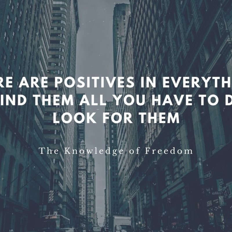Quote which reads there are positives in everything to find them all you have to do is look for them