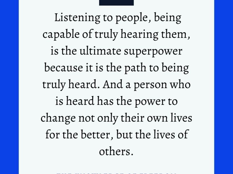 Quote which reads listening to people, being capable of truly hearing them, is the ultimate superpower because it is the path to being truly heard. And a person who is head has the power to change not only their own lives for the better, but the lives of others